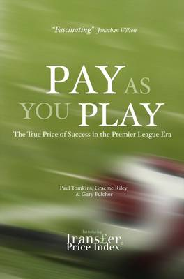 Pay As You Play The True Price of Success in the Premier League Era by Paul Tomkins, Graeme Riley, Gary Fulcher