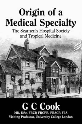 Origin of a Medical Specialty The Seamen's Hospital Society and Tropical Medicine by G. C. Cook
