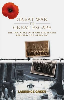 Great War to Great Escape The Two Wars of Flight Lieutenant Bernard 'Pop' Green MC by Laurence Green