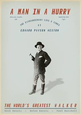 A Man in a Hurry The Extraordinary Life and Times of Edward Payson Weston, the World's Greatest Walker by Nick Harris, Helen Harris, Paul Marshall