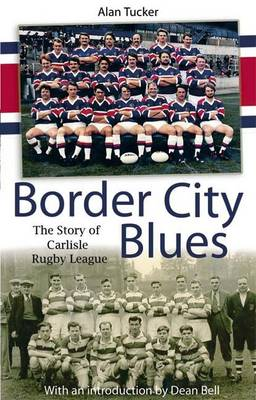 Border City Blues the Story of Rugby League in Carlisle by Alan Tucker
