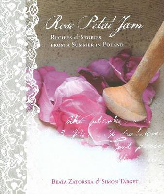 Rose Petal Jam : Recipes and Stories from a Summer in Poland by Beata Zatorska and Simon Target