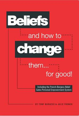 Beliefs and How to Change Them... for Good! by Tony Burgess, Julie French