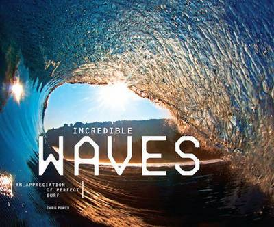 Incredible Waves An Appreciation of Perfect Surf by Chris Power
