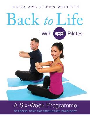 Back to Life with APPI Pilates A Six Week Programme to Refine, Tone and Strengthen Your Body by Elisa Withers, Glenn Withers