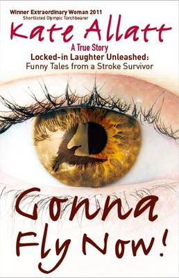 Gonna Fly Now! Locked-in Laughter Unleashed: Funny Tales from a Stroke Survivor by Kate Allatt