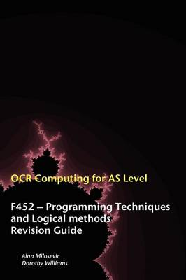 OCR Computing for A-level F452 - Programming Techniques and Logical Methods Revision Guide by Alan Milosevic, Dorothy Williams