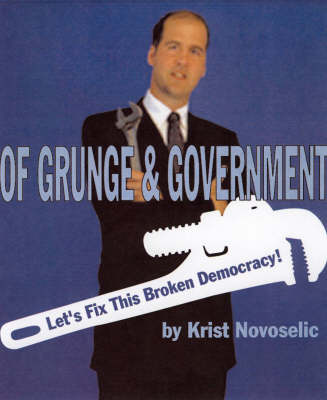 Of Grunge And Government Let's Fix This Broken Democracy! by Krist Novoselic