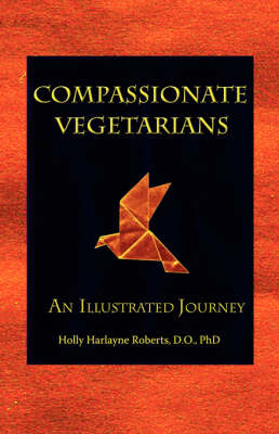 Compassionate Vegetarians, An Illustrated Journey by Holly, Harlayne Roberts