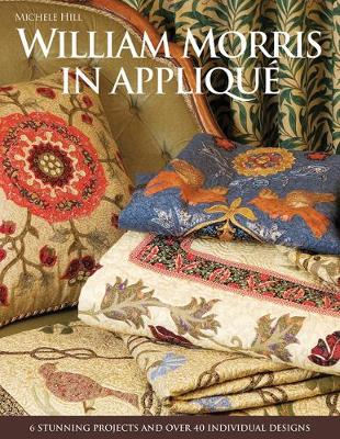 William Morris in Applique 6 Stunning Projects and Over 40 Individual Designs by Michele Hill