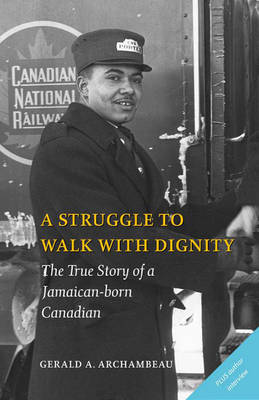A Struggle to Walk with Dignity The True Story of a Jamaican-Born Canadian by Gerald A. Archambeau