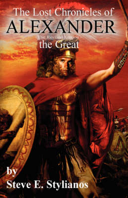 The Lost Chronicles of Alexander the Great (Revised Edition) by Steve E Stylianos