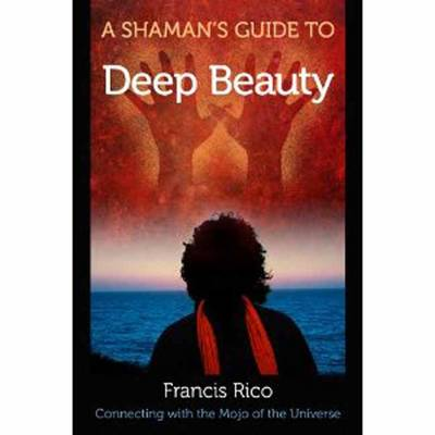 A Shaman's Guide to Deep Beauty Simple Practices to Bring Happiness, Healing and Real Magic into Your Life by Francis Rico