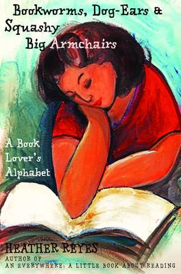 Bookworms, Dog-Ears and Squashy Big Armchairs A Book Lover's Alphabet by Heather Reyes