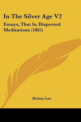 In The Silver Age V2 Essays, That Is, Dispersed Meditations (1865) by Holme Lee