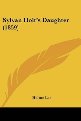 Sylvan Holt's Daughter (1859) by Holme Lee