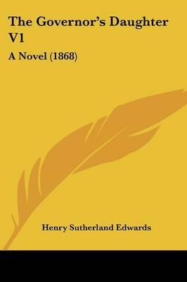 The Governor's Daughter V1 A Novel (1868) by Henry Sutherland Edwards