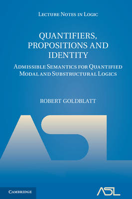 Quantifiers, Propositions and Identity Admissible Semantics for Quantified Modal and Substructural Logics by Robert (Victoria University of Wellington) Goldblatt