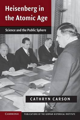 Heisenberg in the Atomic Age Science and the Public Sphere by Cathryn Carson