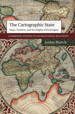 The Cartographic State Maps, Territory, and the Origins of Sovereignty by Jordan (Brown University, Rhode Island) Branch