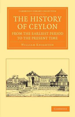 The History of Ceylon from the Earliest Period to the Present Time with an Appendix, Containing an Account of Its Present Condition by William Knighton