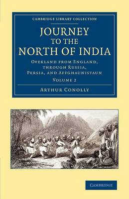 Journey to the North of India Overland from England, Through Russia, Persia, and Affghaunistaun by Arthur Conolly