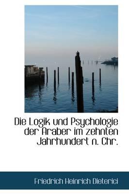 Die Logik Und Psychologie Der Araber Im Zehnten Jahrhundert N. Chr. by Friedrich Heinrich Dieterici