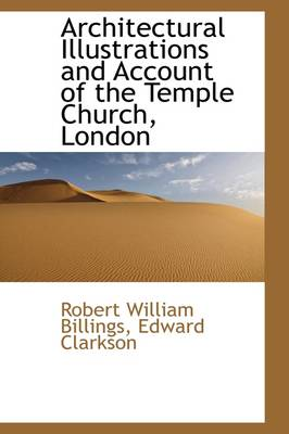 Architectural Illustrations and Account of the Temple Church, London by Robert William Billings