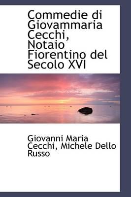 Commedie Di Giovammaria Cecchi, Notaio Fiorentino del Secolo XVI by Giovanni Maria Cecchi