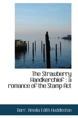 The Strawberry Handkerchief A Romance of the Stamp ACT by Barr Amelia Edith Huddleston