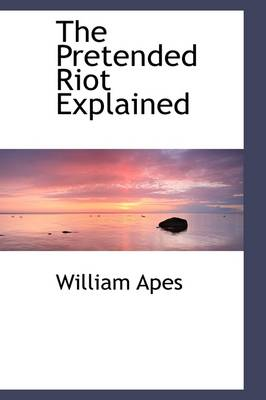 The Pretended Riot Explained by William Apes