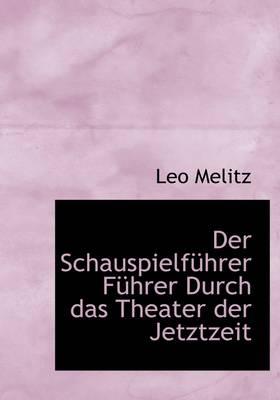 Der Schauspielfuhrer Fuhrer Durch Das Theater Der Jetztzeit by Leo Leopold Melitz