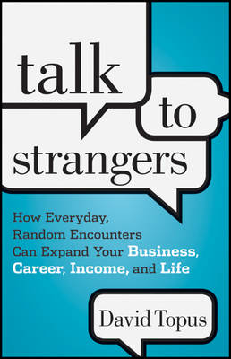 Talk to Strangers How Everyday, Random Encounters Can Expand Your Business, Career, Income and Life by David Topus