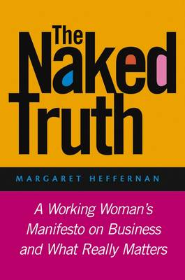 The Naked Truth A Working Woman's Manifesto on Business and What Really Matters by Margaret A. Heffernan