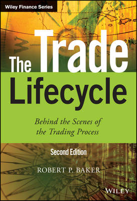 The Trade Lifecycle Behind the Scenes of the Trading Process by Robert P. (Reoch Credit Partners) Baker