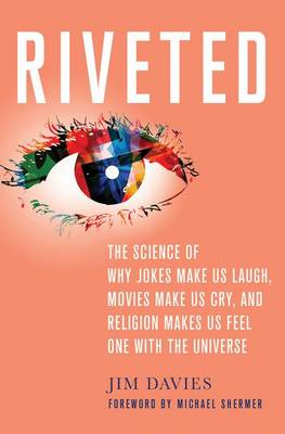 Riveted The Science of Why Jokes Make Us Laugh, Movies Make Us Cry, and Religion Makes Us Feel One with the Universe by Jim Davies