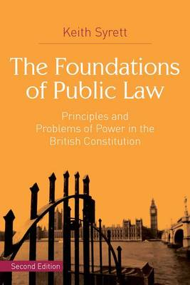 The Foundations of Public Law Principles and Problems of Power in the British Constitution by Keith Syrett