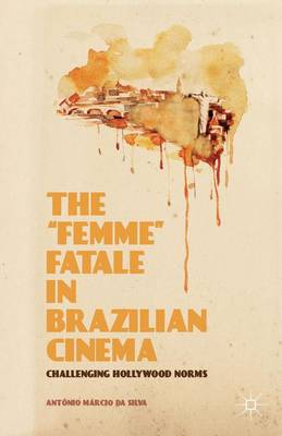 The Femme Fatale in Brazilian Cinema Challenging Hollywood Norms by Antonio Marcio Da Silva