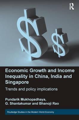 Economic Growth and Income Inequality in China, India and Singapore Trends and Policy Implications by Pundarik Mukhopadhaya, G. Shantakumar, Bhanoji Rao