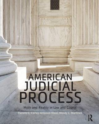 American Judicial Process Myth and Reality in Law and Courts by Pamela C. Corley, Artemus Ward, Wendy L. Martinek