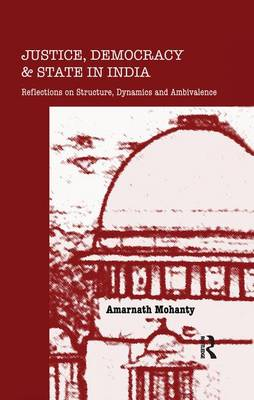Justice, Democracy and State in India Reflections on Structure, Dynamics and Ambivalence by Amarnath Mohanty