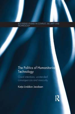 The Politics of Humanitarian Technology Good Intentions, Unintended Consequences and Insecurity by Katja Lindskov (Metropolitan University College, Denmark) Jacobsen
