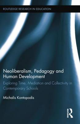 Neoliberalism, Pedagogy and Human Development Exploring Time, Mediation and Collectivity in Contemporary Schools by Michalis Kontopodis