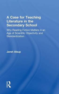 A Case for Teaching Literature in the Secondary School Why Reading Fiction Matters in an Age of Scientific Objectivity and Standardization by Janet (Purdue University, USA) Alsup