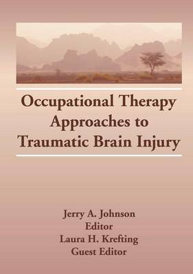 Occupational Therapy Approaches to Traumatic Brain Injury by Laura H. Krefting, Jerry A. Johnson