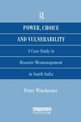 Power, Choice and Vulnerability A Case Study in Disaster Mismanagement in South India by Peter Winchester
