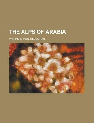 The Alps of Arabia by William Charles Maughan