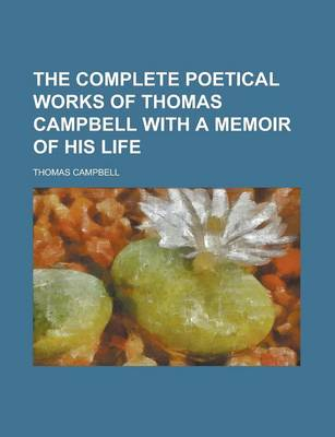 The Complete Poetical Works of Thomas Campbell with a Memoir of His Life by Thomas Campbell