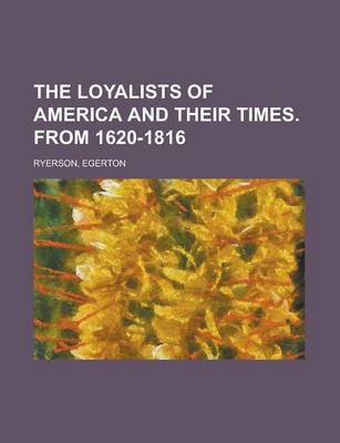 The Loyalists of America and Their Times. from 1620-1816 Volume 1 by Egerton Ryerson