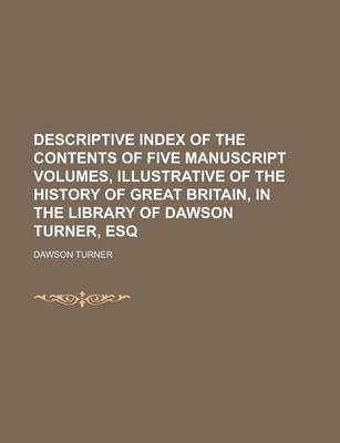 Descriptive Index of the Contents of Five Manuscript Volumes, Illustrative of the History of Great Britain, in the Library of Dawson Turner, Esq by Dawson Turner